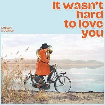 FANFARE CIOCARLIA - IT WASN'T HARD TO LOVE..
